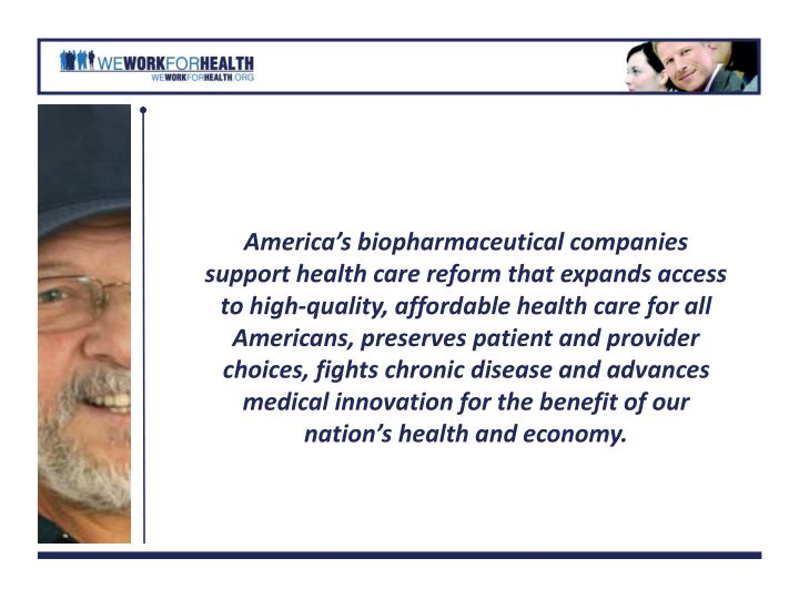 America's biopharmaceutical companies support health care reform that expands access to high-quality, affordable health care for all Americans, preserves patient and provider choices, fights chronic disease and advances medical innovation for the benefit of our nation's health and economy.
