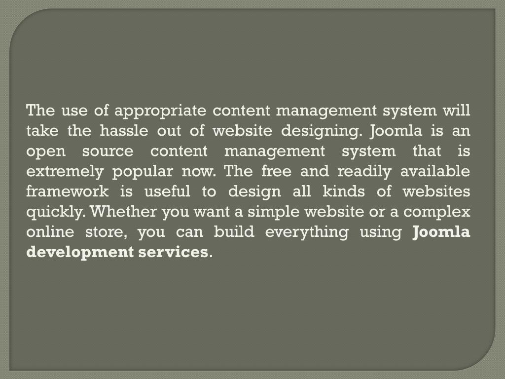 The use of appropriate content management system will take the hassle out of website designing. Joomla is an open source content management system that is extremely popular now. The free and readily available framework is useful to design all kinds of websites quickly. Whether you want a simple website or a complex online store, you can build everything using