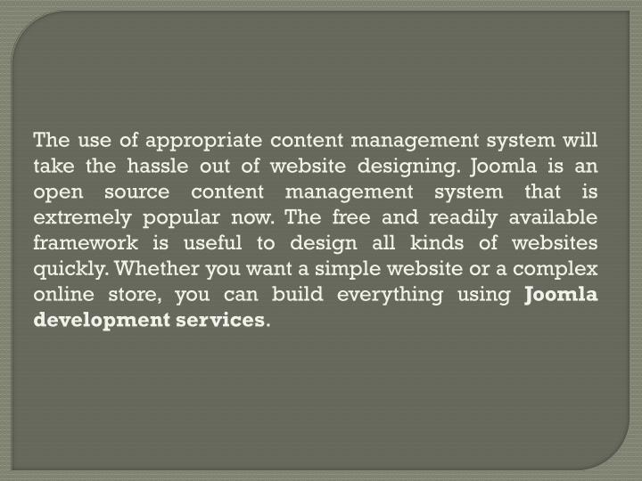 The use of appropriate content management system will take the hassle out of website designing. Joom...