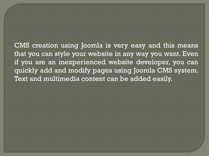 CMS creation using Joomla is very easy and this means that you can style your website in any way you...
