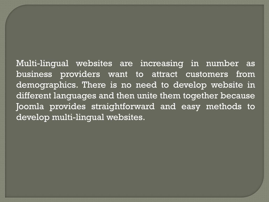 Multi-lingual websites are increasing in number as business providers want to attract customers from demographics. There is no need to develop website in different languages and then unite them together because Joomla provides straightforward and easy methods to develop multi-lingual websites.