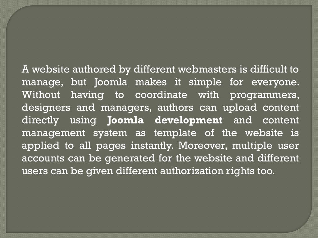 A website authored by different webmasters is difficult to manage, but Joomla makes it simple for everyone. Without having to coordinate with programmers, designers and managers, authors can upload content directly using