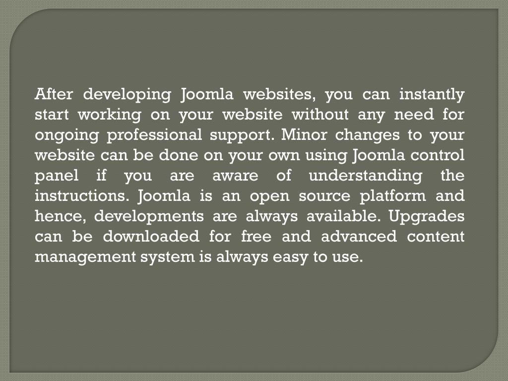 After developing Joomla websites, you can instantly start working on your website without any need for ongoing professional support. Minor changes to your website can be done on your own using Joomla control panel if you are aware of understanding the instructions. Joomla is an open source platform and hence, developments are always available. Upgrades can be downloaded for free and advanced content management system is always easy to use.