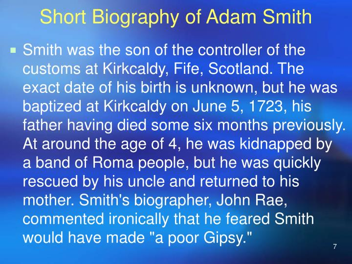 biography of adam smith essay Extracts from this document introduction adam smith an outline biography adam smith was born in 1723 in kirkaldy, fife, scotland his father, who had held the.