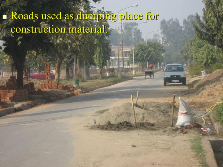 Roads used as dumping place for construction material.