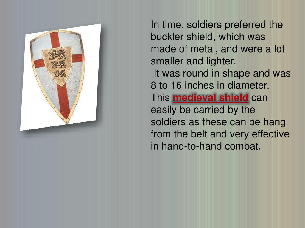 In time, soldiers preferred the buckler shield, which was made of metal, and were a lot smaller and lighter.