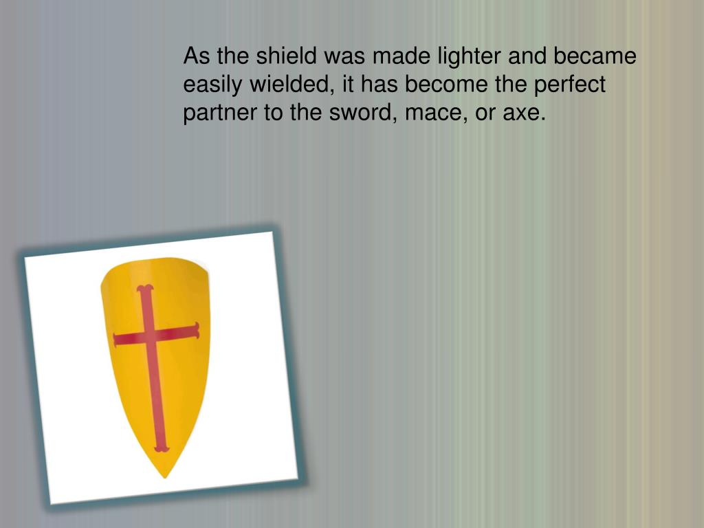 As the shield was made lighter and became easily wielded, it has become the perfect partner to the sword, mace, or axe.