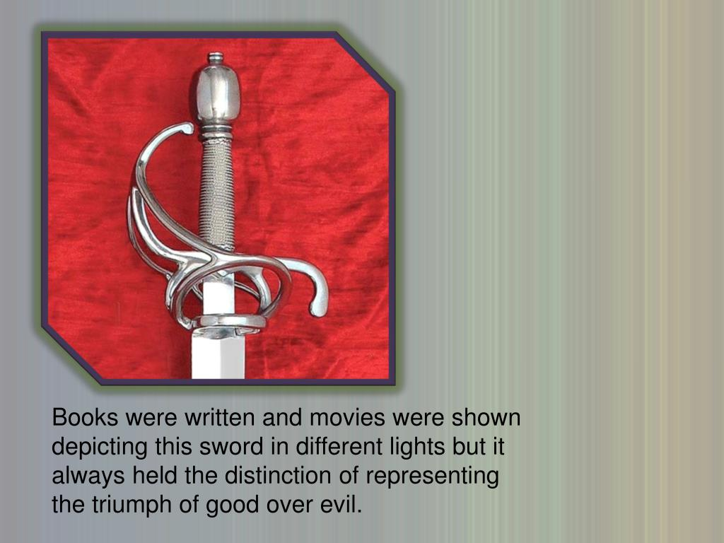 Books were written and movies were shown depicting this sword in different lights but it always held the distinction of representing the triumph of good over evil.