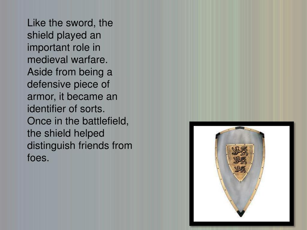 Like the sword, the shield played an important role in medieval warfare.  Aside from being a defensive piece of armor, it became an identifier of sorts.  Once in the battlefield, the shield helped distinguish friends from foes.