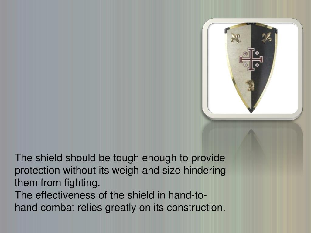The shield should be tough enough to provide protection without its weigh and size hindering them from fighting.