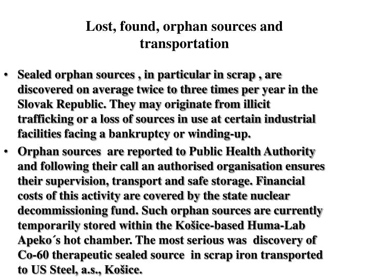 Sealed orphan sources , in particular in scrap , are discovered on average twice to three times peryear in the Slovak Republic. They may originate from illicit trafficking or a loss of sources in use at certain industrial facilities facing abankruptcy or winding-up.