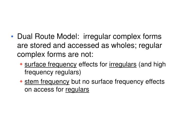 Dual Route Model:  irregular complex forms are stored and accessed as wholes; regular complex forms are not: