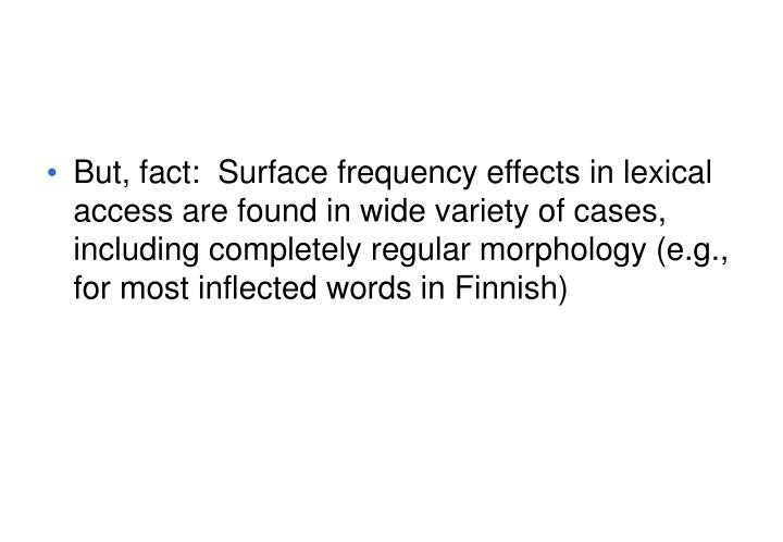 But, fact:  Surface frequency effects in lexical access are found in wide variety of cases, including completely regular morphology (e.g., for most inflected words in Finnish)
