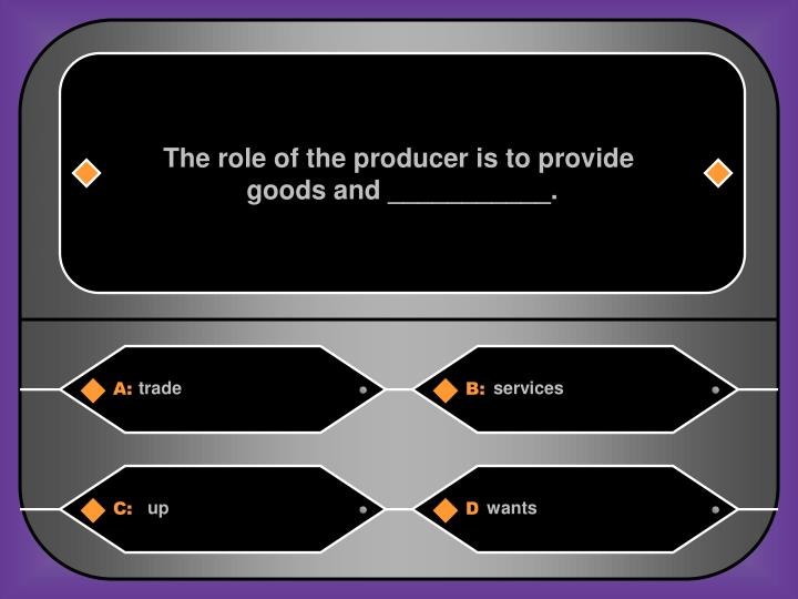 The role of the producer is to provide