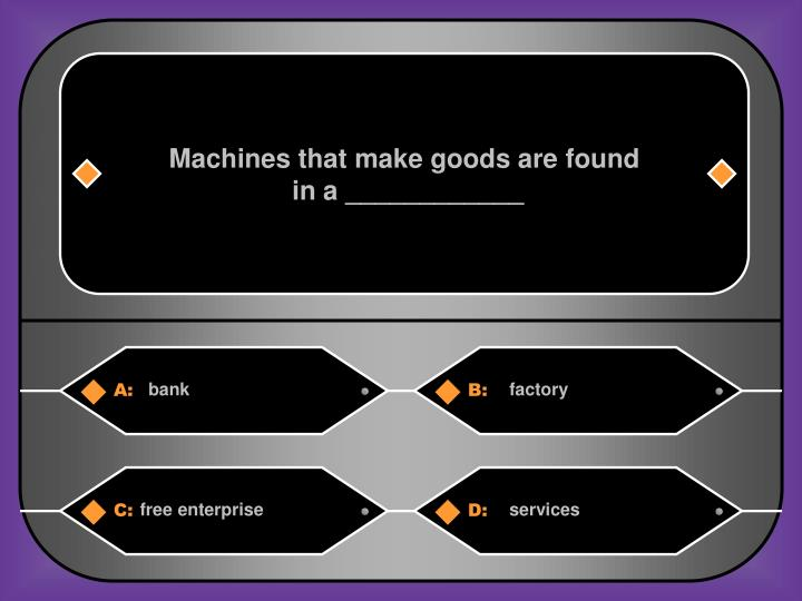 Machines that make goods are found