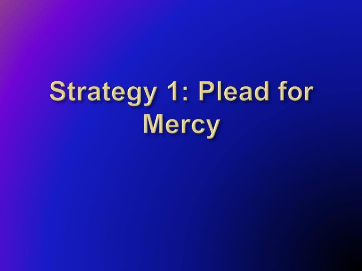Strategy 1: Plead for Mercy
