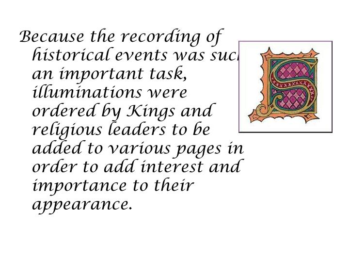 Because the recording of historical events was such an important task, illuminations were ordered by Kings and religious leaders to be added to various pages in order to add interest and importance to their appearance.