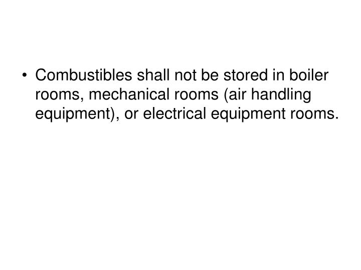 Combustibles shall not be stored in boiler rooms, mechanical rooms (air handling equipment), or electrical equipment rooms.