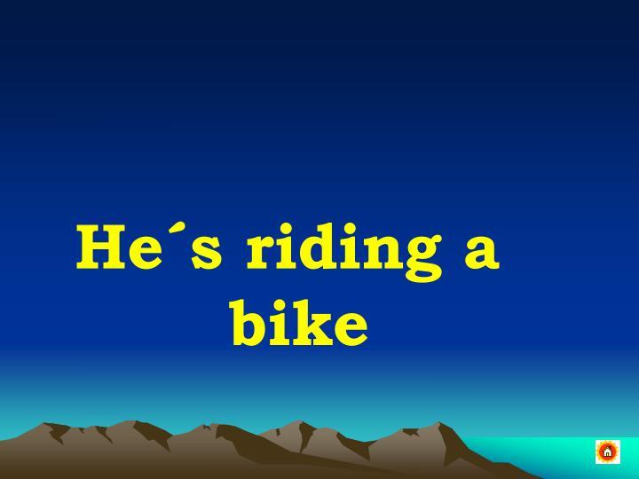 He´s riding a bike