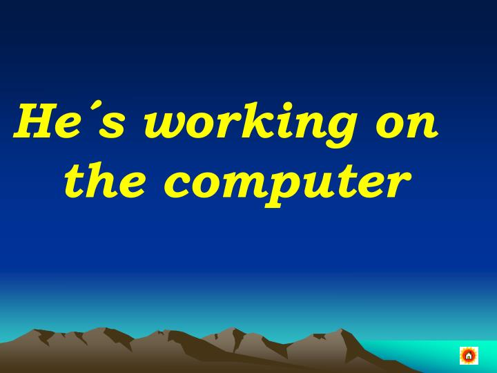 He´s working on the computer