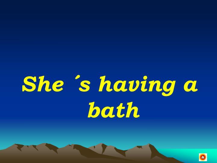 She ´s having a bath
