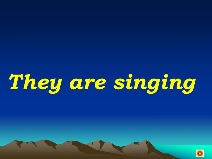 They are singing