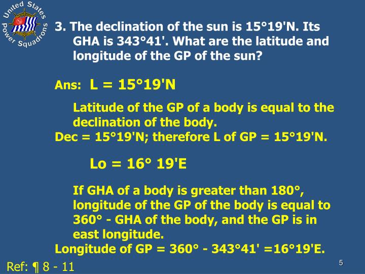 3. The declination of the sun is 15°19'N. Its GHA is 343°41'. What are the latitude and longitude of the GP of the sun?