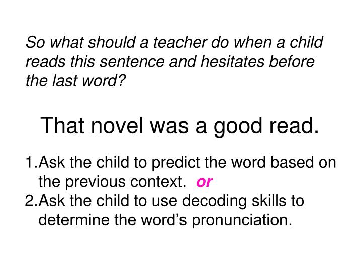 So what should a teacher do when a child reads this sentence and hesitates before the last word?