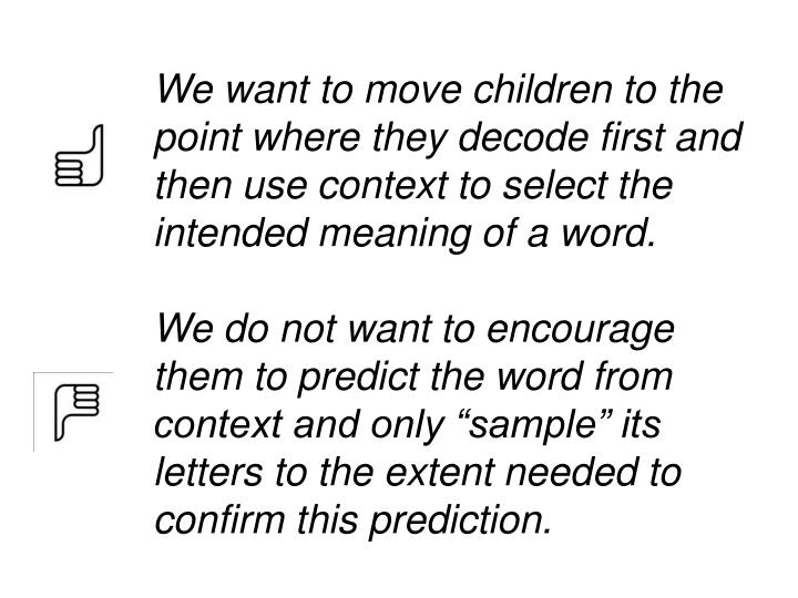 We want to move children to the point where they decode first and then use context to select the intended meaning of a word.