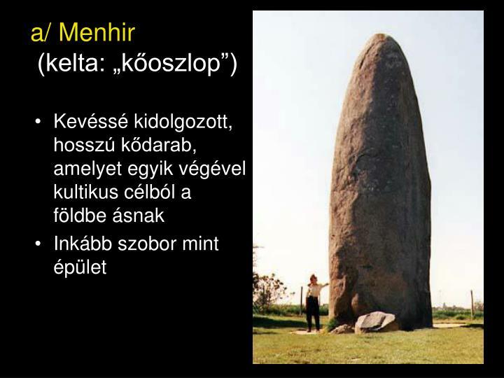 Kevéssé kidolgozott, hosszú kődarab, amelyet egyik végével kultikus célból a földbe ásnak