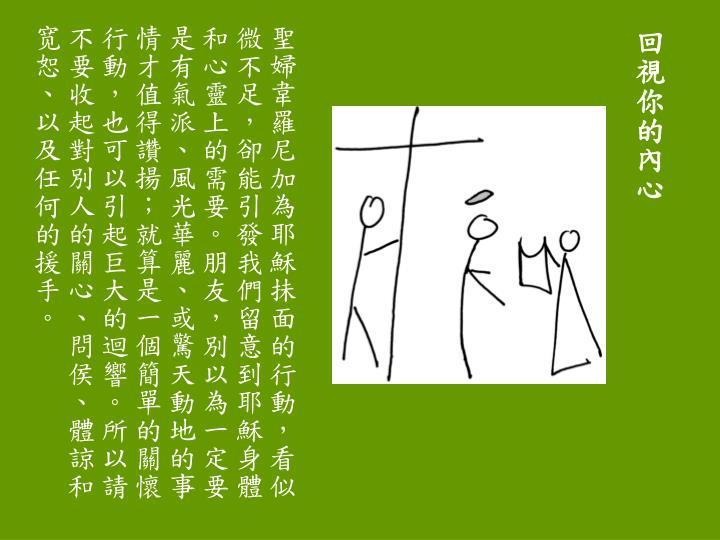 聖婦韋羅尼加為耶穌抺面的行動,看似微不足,卻能引發我們留意到耶穌身體和心靈上的需要。朋友,別以為一定要是有氣派、風光華麗、或驚天動地的事情才值得讚揚;就算是一個簡單的關懷行動,也可以引起巨大的迴響。所以請不要收起對別人的關心、問侯、體諒和宽恕、以及任何的援手。