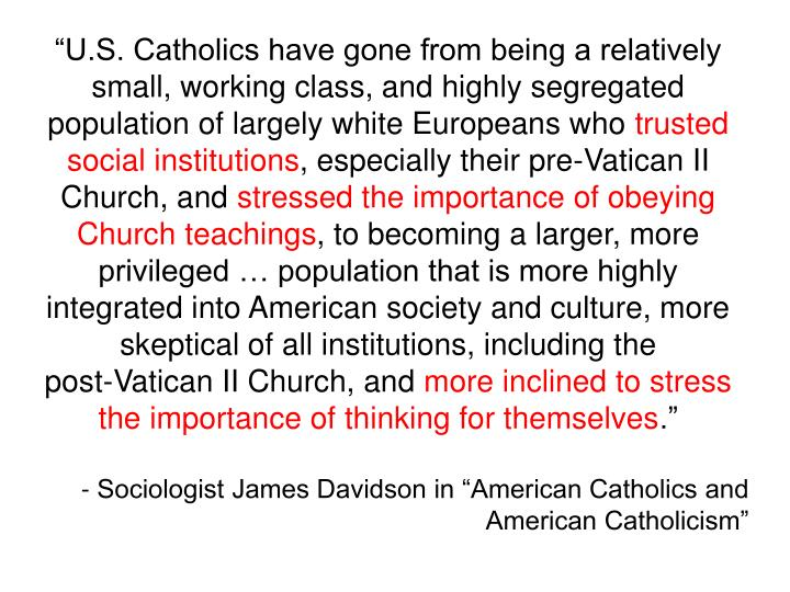 """U.S. Catholics have gone from being a relatively small, working class, and highly segregated population of largely white Europeans who"