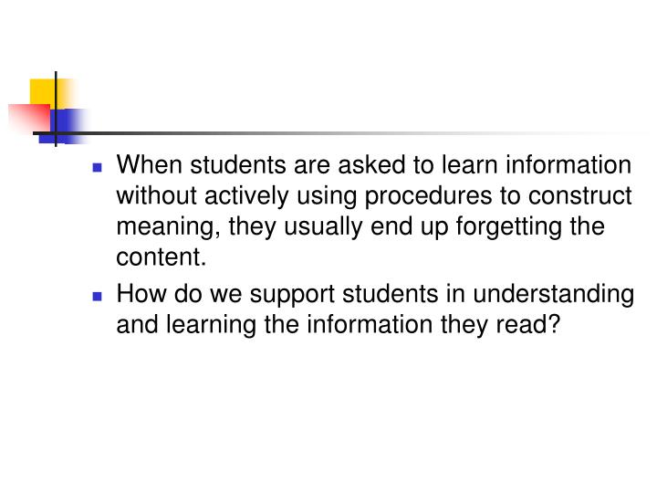 When students are asked to learn information without actively using procedures to construct meaning, they usually end up forgetting the content.