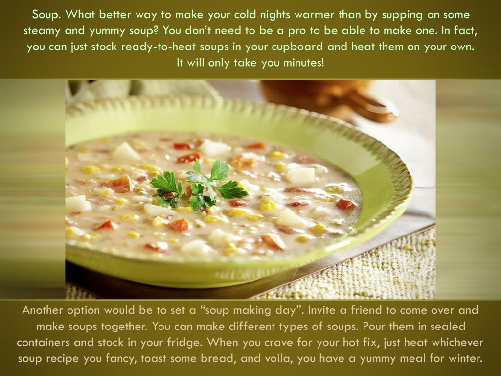 Soup. What better way to make your cold nights warmer than by supping on some steamy and yummy soup? You don't need to be a pro to be able to make one. In fact, you can just stock ready-to-heat soups in your cupboard and heat them on your own.