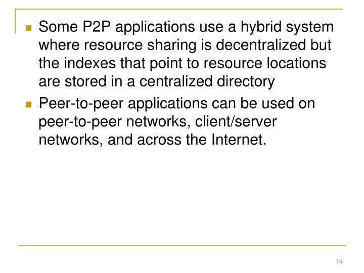 Some P2P applications use a hybrid system where resource sharing is decentralized but the indexes that point to resource locations are stored in a centralized directory