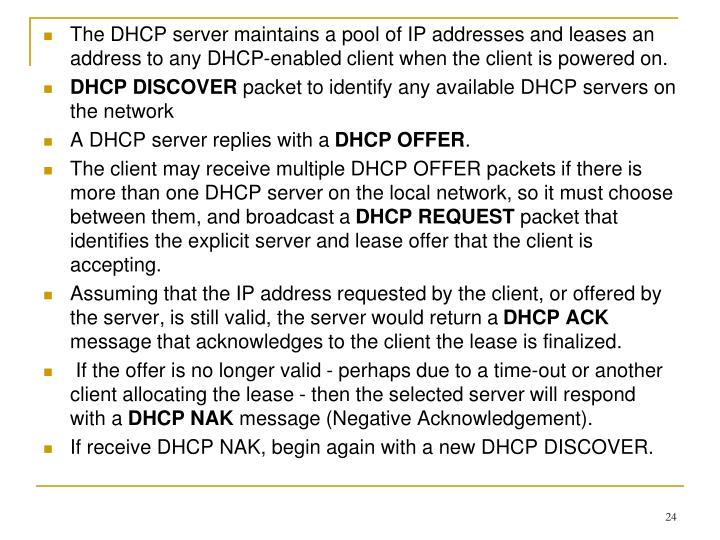 The DHCP server maintains a pool of IP addresses and leases an address to any DHCP-enabled client when the client is powered on.