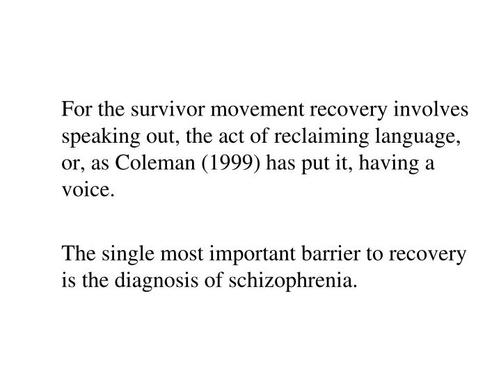 For the survivor movement recovery involves speaking out, the act of reclaiming language, or, as Coleman (1999) has put it, having a voice.