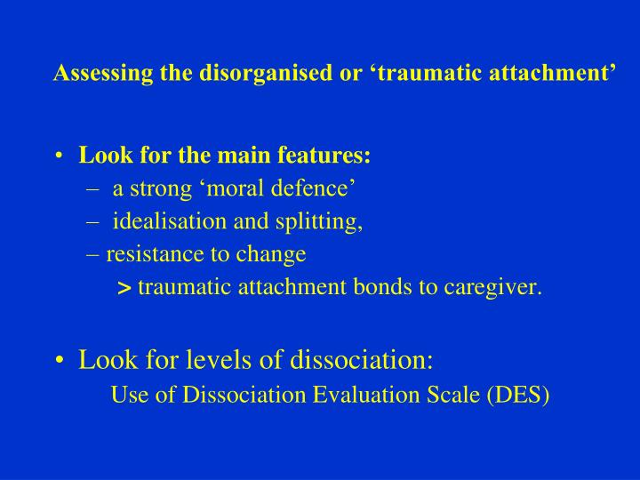 Assessing the disorganised or 'traumatic attachment'