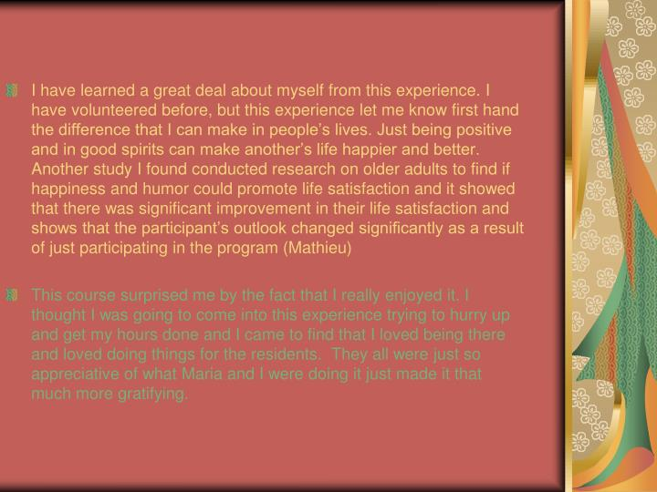I have learned a great deal about myself from this experience. I have volunteered before, but this experience let me know first hand the difference that I can make in people's lives. Just being positive and in good spirits can make another's life happier and better. Another study I found conducted research on older adults to find if happiness and humor could promote life satisfaction and it showed that there was significant improvement in their life satisfaction and shows that the participant's outlook changed significantly as a result of just participating in the program (Mathieu)