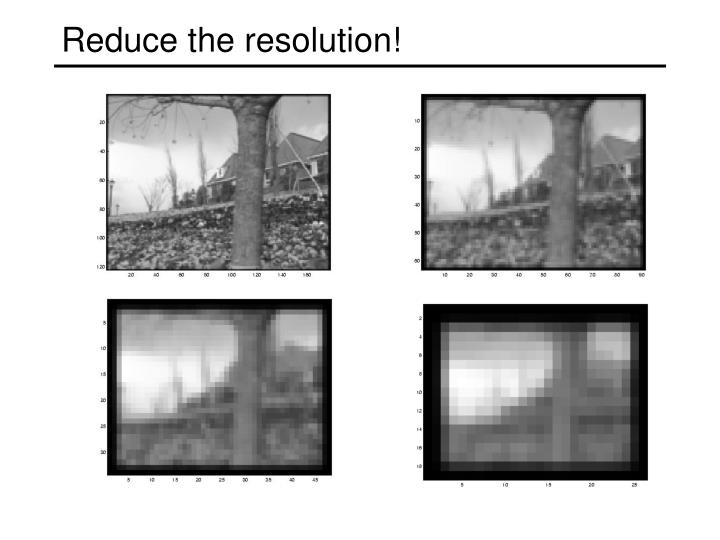 Reduce the resolution!