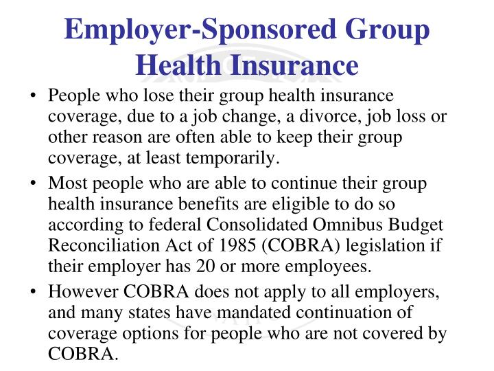 People who lose their group health insurance coverage, due to a job change, a divorce, job loss or other reason are often able to keep their group coverage, at least temporarily.