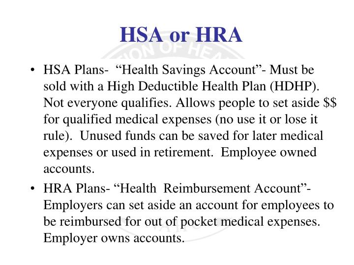 """HSA Plans-  """"Health Savings Account""""- Must be sold with a High Deductible Health Plan (HDHP). Not everyone qualifies. Allows people to set aside $$ for qualified medical expenses (no use it or lose it rule).  Unused funds can be saved for later medical expenses or used in retirement.  Employee owned accounts."""