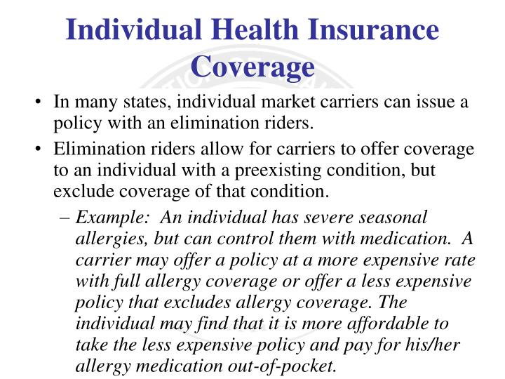 In many states, individual market carriers can issue a policy with an elimination riders.