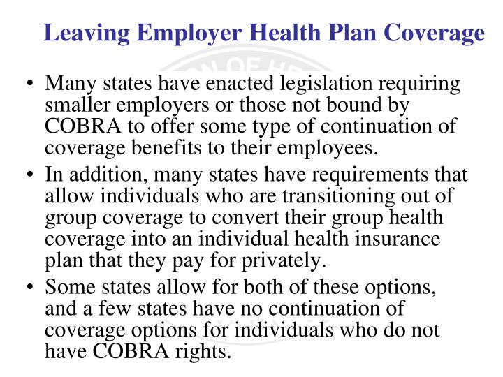 Many states have enacted legislation requiring smaller employers or those not bound by COBRA to offer some type of continuation of coverage benefits to their employees.