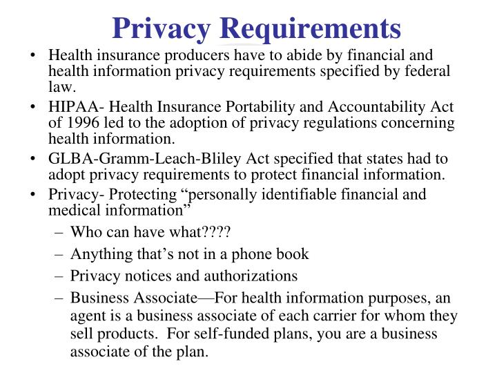 Health insurance producers have to abide by financial and health information privacy requirements specified by federal law.