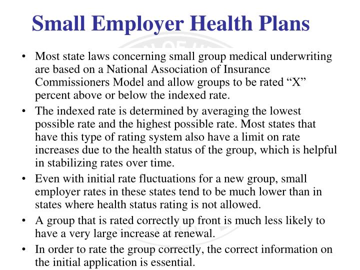 """Most state laws concerning small group medical underwriting are based on a National Association of Insurance Commissioners Model and allow groups to be rated """"X"""" percent above or below the indexed rate."""
