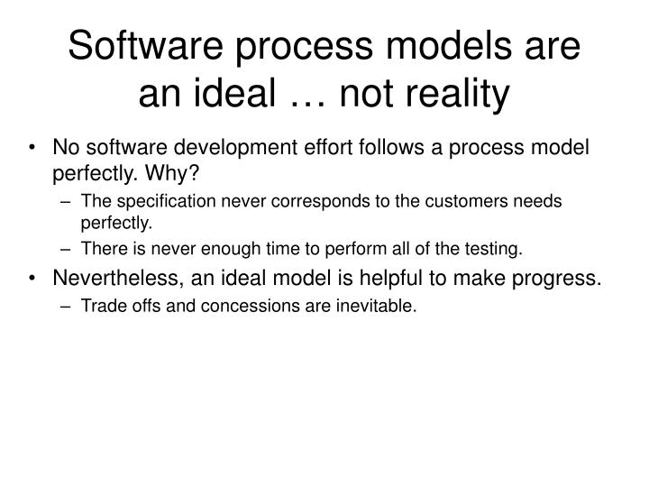 Software process models are an ideal … not reality