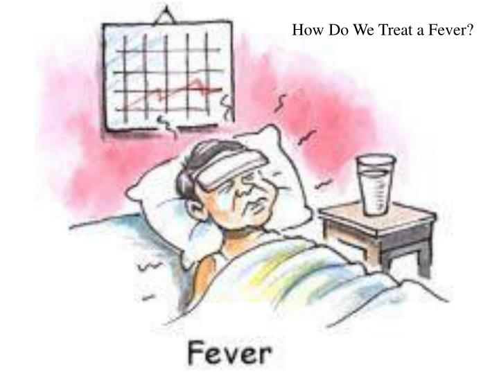 How Do We Treat a Fever?