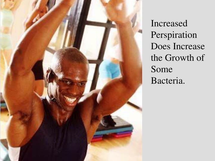 Increased Perspiration Does Increase the Growth of Some Bacteria.