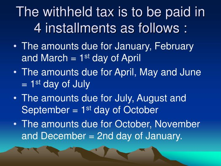 The withheld tax is to be paid in 4 installments as follows :